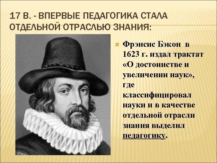 17 В. - ВПЕРВЫЕ ПЕДАГОГИКА СТАЛА ОТДЕЛЬНОЙ ОТРАСЛЬЮ ЗНАНИЯ: Фрэнсис Бэкон в 1623 г.