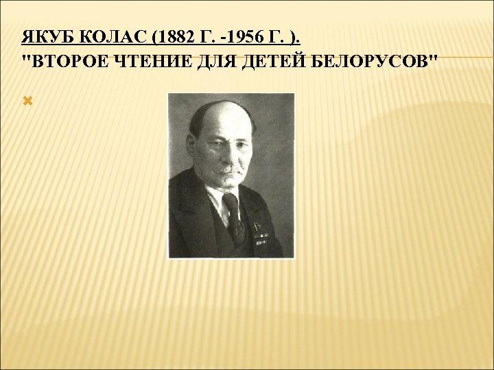 ЯКУБ КОЛАС (1882 Г. -1956 Г. ).