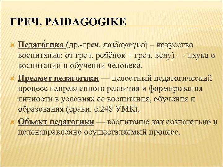 ГРЕЧ. PAIDAGOGIKE Педаго гика (др. -греч. παιδαγωγική – искусство воспитания; от греч. ребёнок +