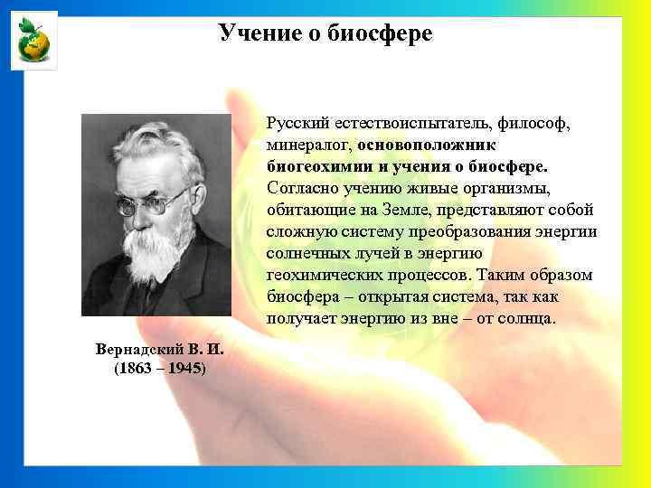 Учение о биосфере Русский естествоиспытатель, философ, минералог, основоположник биогеохимии и учения о биосфере. Согласно