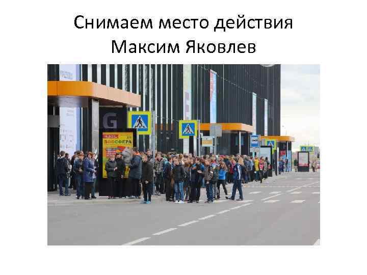 Снимаем место действия Максим Яковлев