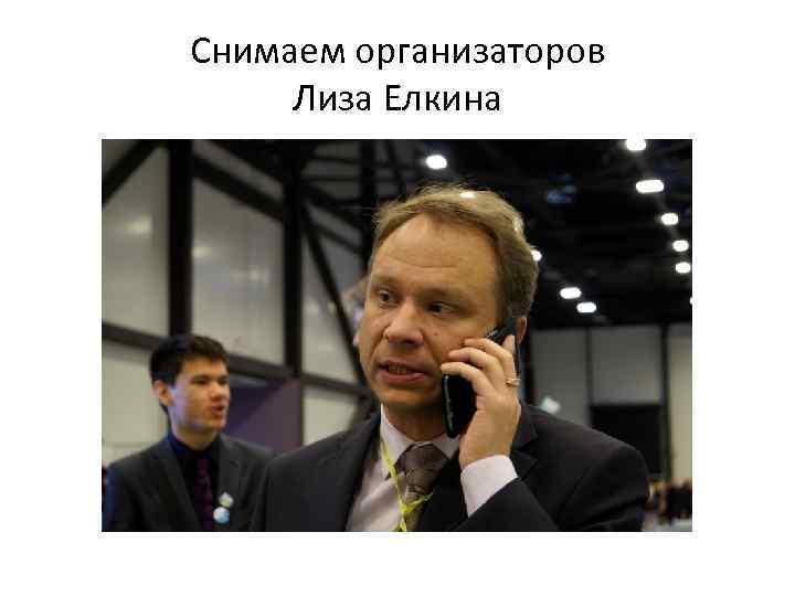 Снимаем организаторов Лиза Елкина
