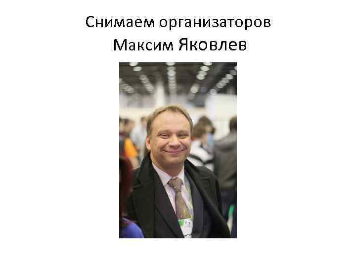 Снимаем организаторов Максим Яковлев