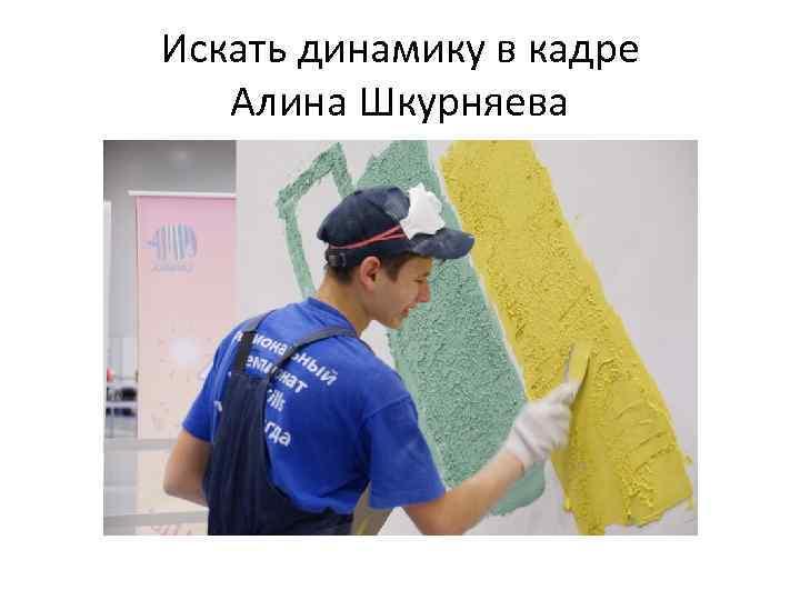 Искать динамику в кадре Алина Шкурняева