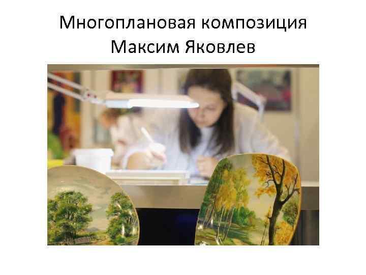 Многоплановая композиция Максим Яковлев