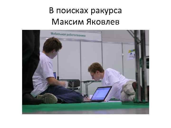 В поисках ракурса Максим Яковлев