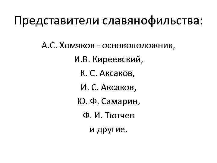 Представители славянофильства: А. С. Хомяков - основоположник, И. В. Киреевский, К. С. Аксаков, И.