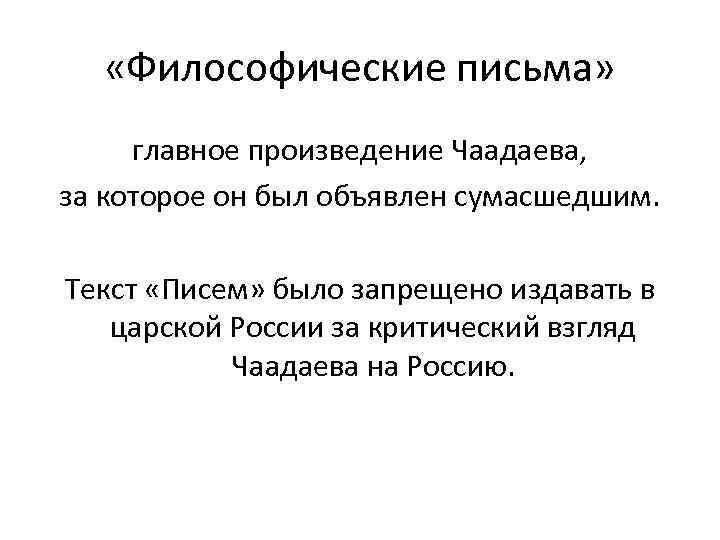 «Философические письма» главное произведение Чаадаева, за которое он был объявлен сумасшедшим. Текст «Писем»
