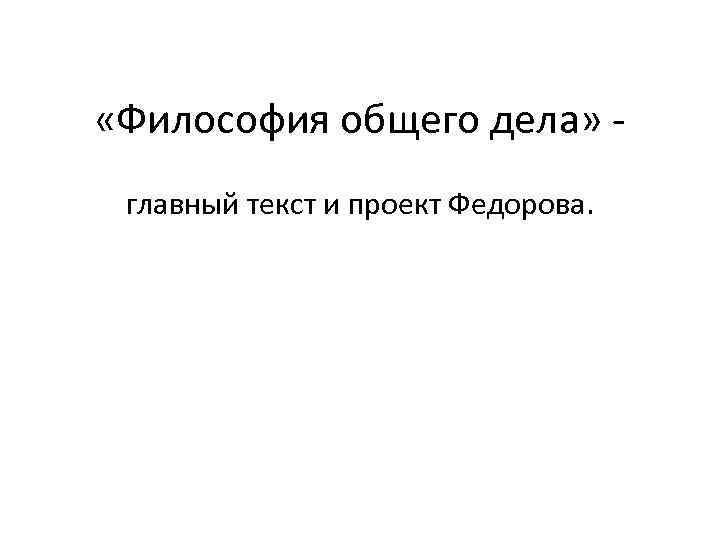 «Философия общего дела» - главный текст и проект Федорова.