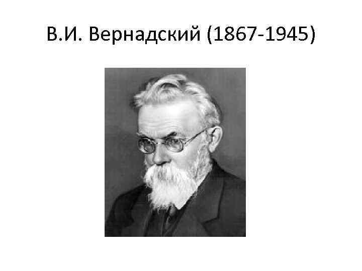В. И. Вернадский (1867 -1945)