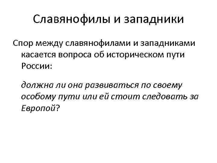 Славянофилы и западники Спор между славянофилами и западниками касается вопроса об историческом пути России: