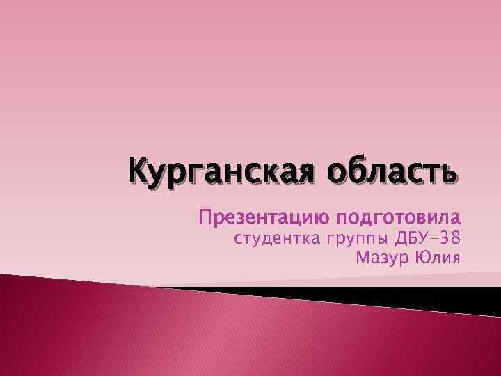 Курганская область Презентацию подготовила студентка группы ДБУ-38 Мазур Юлия