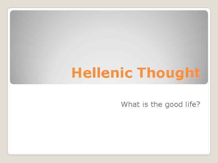 Hellenic Thought What is the good life?