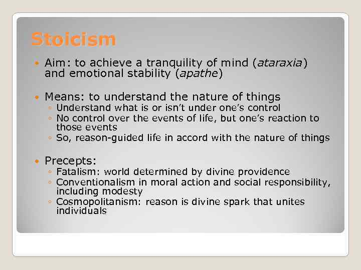 Stoicism Aim: to achieve a tranquility of mind (ataraxia) and emotional stability (apathe) Means: