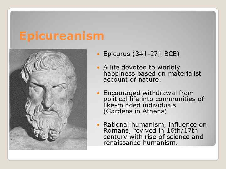Epicureanism Epicurus (341 -271 BCE) A life devoted to worldly happiness based on materialist