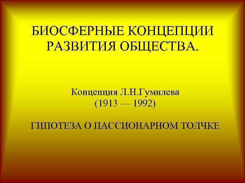 БИОСФЕРНЫЕ КОНЦЕПЦИИ РАЗВИТИЯ ОБЩЕСТВА. Концепция Л. Н. Гумилева (1913 — 1992) ГИПОТЕЗА О ПАССИОНАРНОМ