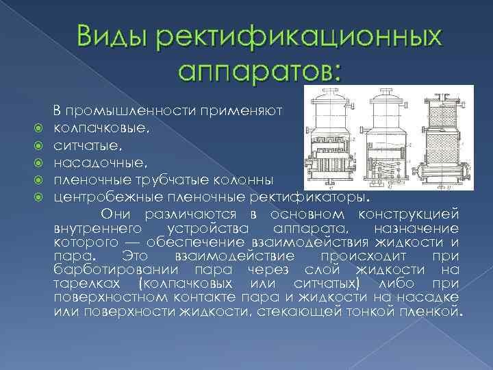 Виды ректификационных аппаратов: В промышленности применяют колпачковые, ситчатые, насадочные, пленочные трубчатые колонны центробежные пленочные