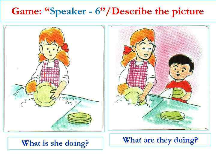 """Game: """"Speaker - 6""""/Describe the picture What is she doing? What are they doing?"""