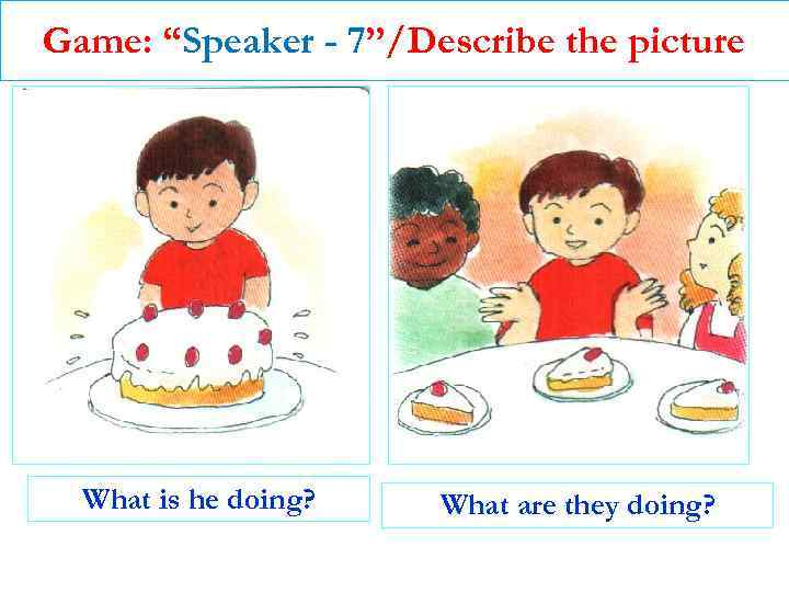 """Game: """"Speaker - 7""""/Describe the picture What is he doing? What are they doing?"""