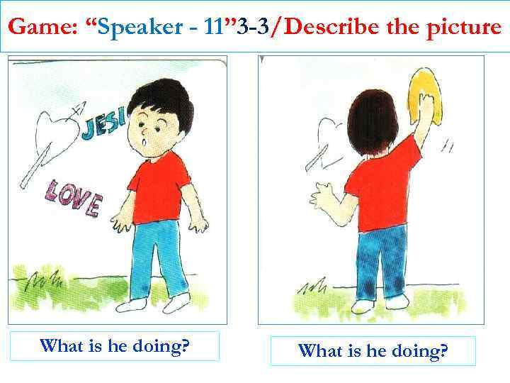 """Game: """"Speaker - 11"""" 3 -3/Describe the picture What is he doing?"""
