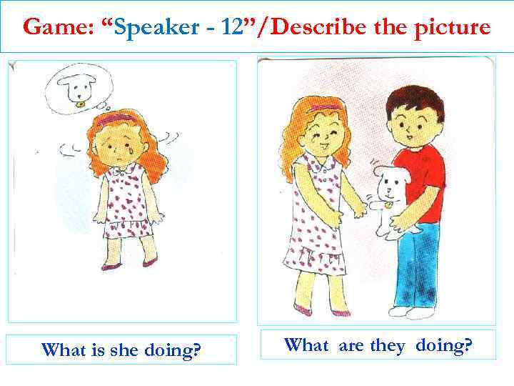 """Game: """"Speaker - 12""""/Describe the picture What is she doing? What are they doing?"""