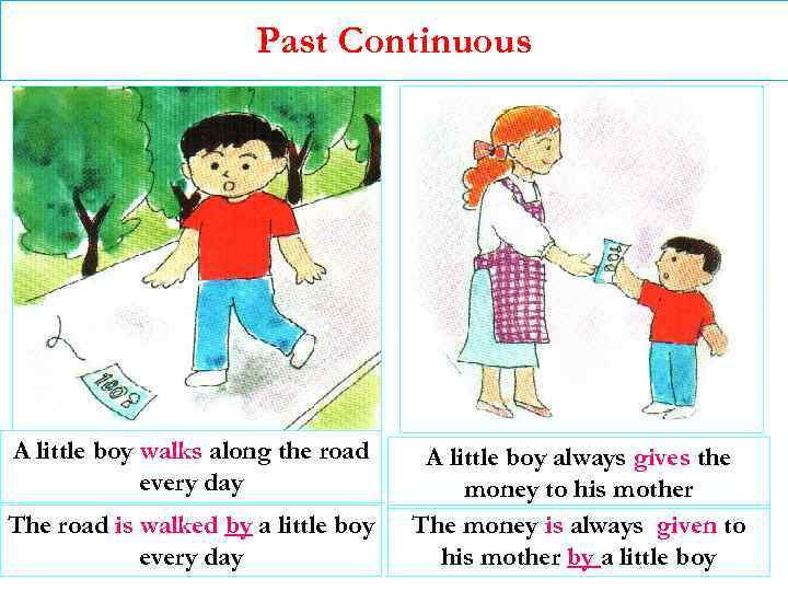 Past Continuous A little boy walks along the road every day The road is