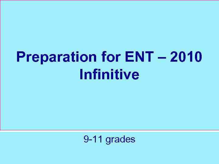 Preparation for ENT – 2010 Infinitive 9 -11 grades