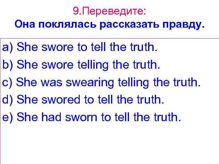 9. Переведите: Она поклялась рассказать правду. a) She swore to tell the truth. b)