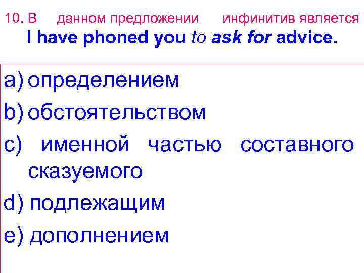 10. В данном предложении инфинитив является I have phoned you to ask for advice.