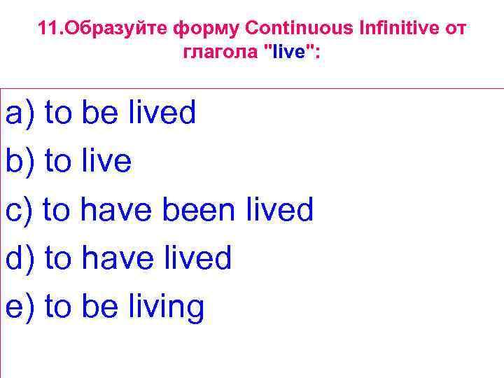 11. Образуйте форму Continuous Infinitive от глагола