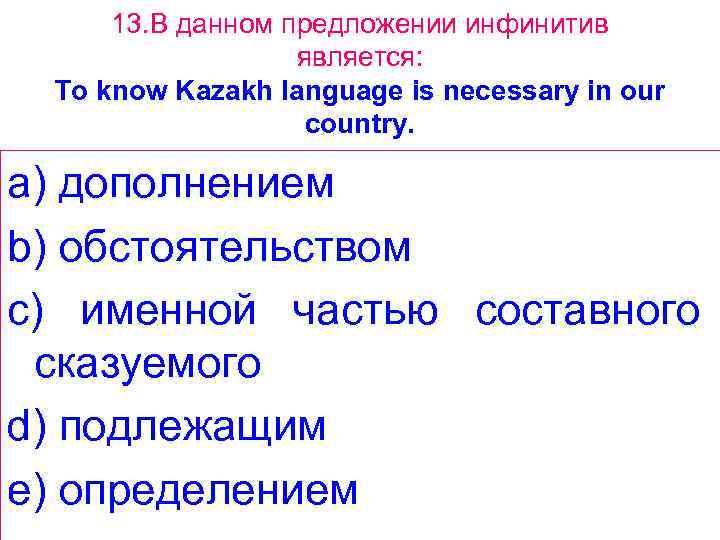 13. В данном предложении инфинитив является: To know Kazakh language is necessary in our