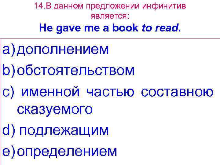 14. В данном предложении инфинитив является: Не gave me a book to read. a)
