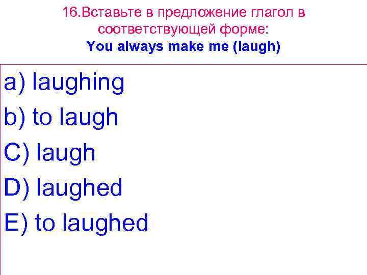 16. Вставьте в предложение глагол в соответствующей форме: You always make me (laugh) a)