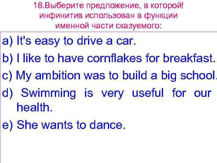 18. Выберите предложение, в которой! инфинитив использован в функции именной части сказуемого: a) It's