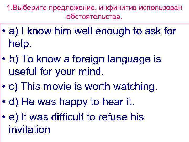 1. Выберите предложение, инфинитив использован обстоятельства. • a) I know him well enough to