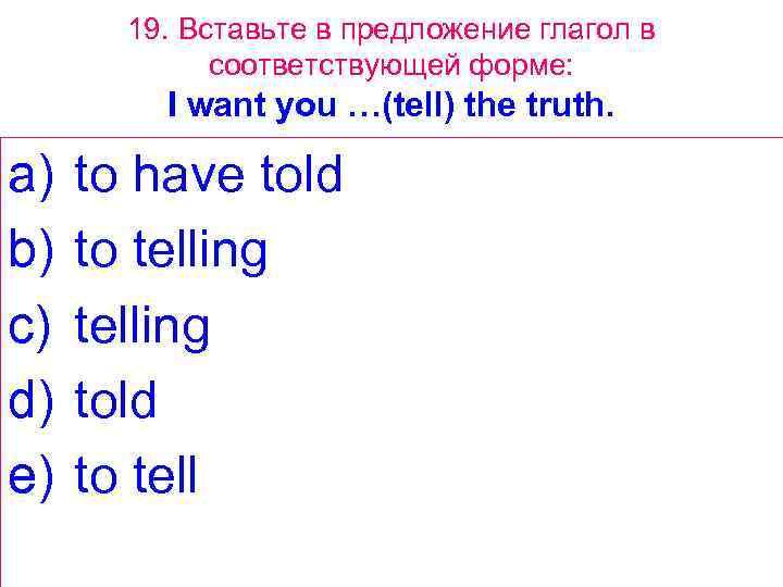 19. Вставьте в предложение глагол в соответствующей форме: I want you …(tell) the truth.
