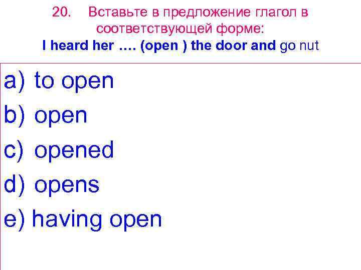20. Вставьте в предложение глагол в соответствующей форме: I heard her …. (open )
