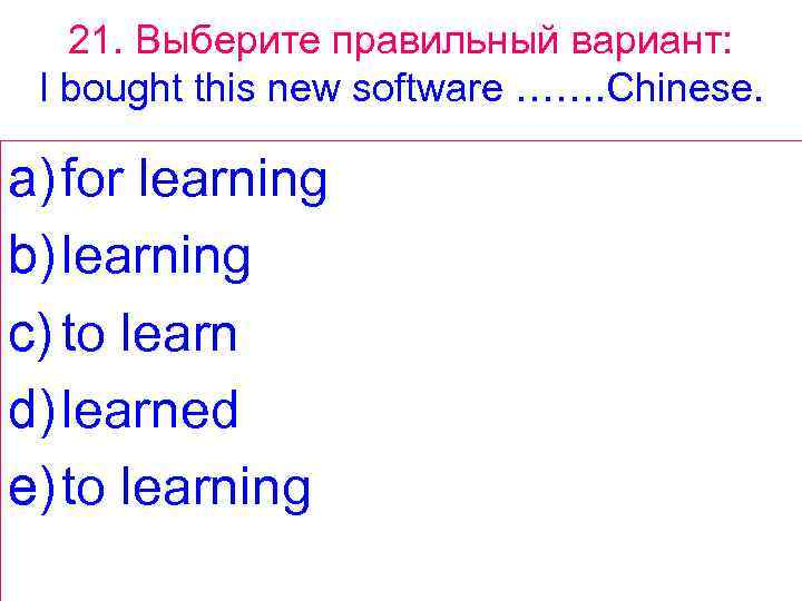 21. Выберите правильный вариант: I bought this new software ……. Chinese. a) for learning