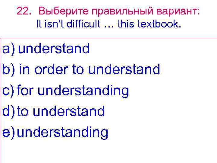 22. Выберите правильный вариант: It isn't difficult … this textbook. a) understand b) in