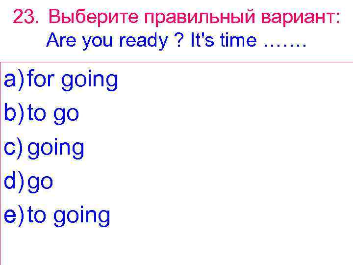 23. Выберите правильный вариант: Are you ready ? It's time ……. a) for going