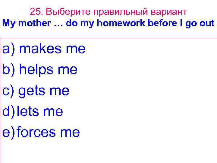 25. Выберите правильный вариант My mother … do my homework before I go out
