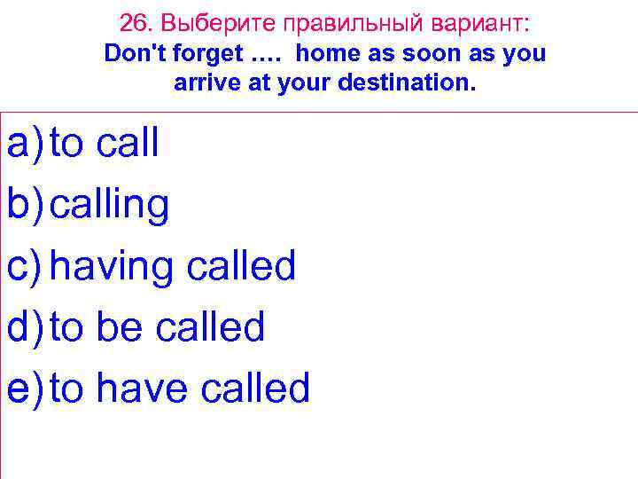 26. Выберите правильный вариант: Don't forget …. home as soon as you arrive at