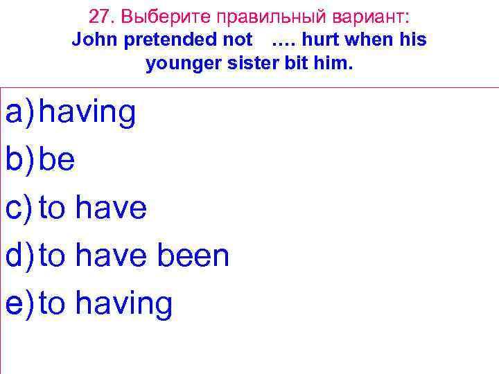 27. Выберите правильный вариант: John pretended not …. hurt when his younger sister bit