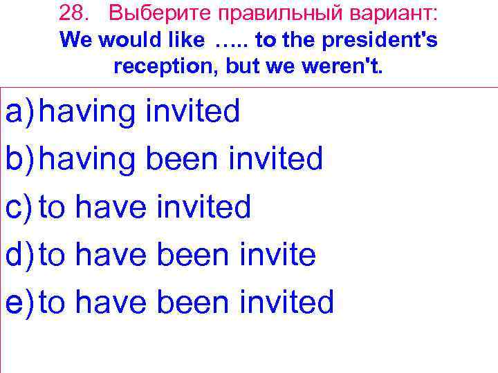28. Выберите правильный вариант: We would like …. . to the president's reception, but