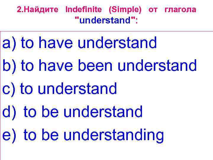 2. Найдите Indefinite (Simple) от глагола
