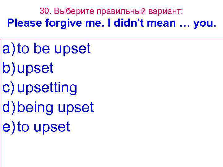 30. Выберите правильный вариант: Please forgive me. I didn't mean … you. a) to