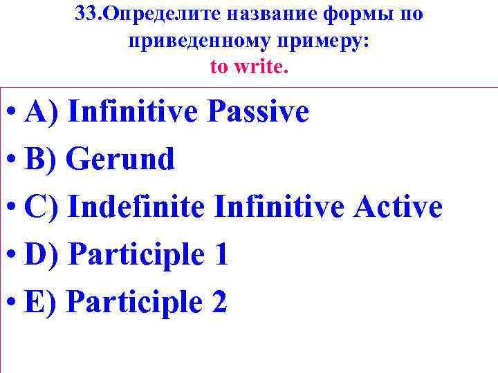 33. Определите название формы по приведенному примеру: tо write. • A) Infinitive Passive •