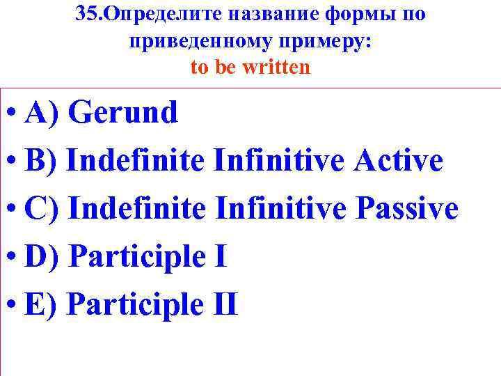 35. Определите название формы по приведенному примеру: to be written • A) Gerund •