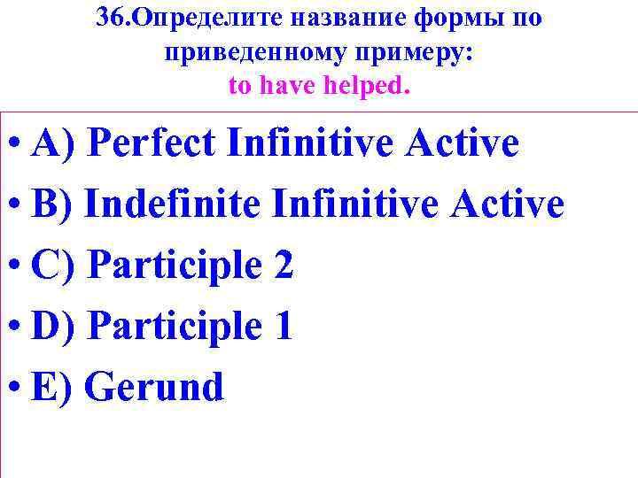 36. Определите название формы по приведенному примеру: tо have helped. • A) Perfect Infinitive