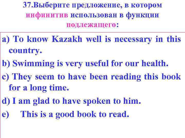 37. Выберите предложение, в котором инфинитив использован в функции подлежащего: a) То know Kazakh